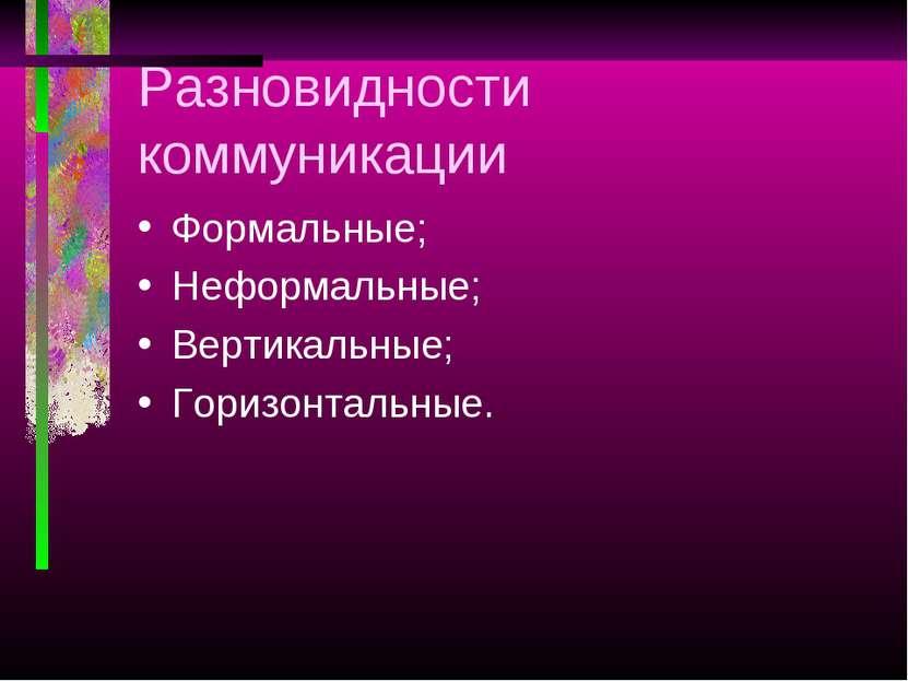 Разновидности коммуникации Формальные; Неформальные; Вертикальные; Горизонтал...