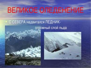 ВЕЛИКОЕ ОЛЕДЕНЕНИЕ С СЕВЕРА надвигался ЛЕДНИК- огромный слой льда