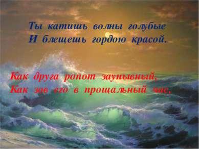 Ты катишь волны голубые И блещешь гордою красой. Как друга ропот заунывный, К...