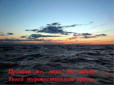 Прощай же, море! Не забуду Твоей торжественной красы