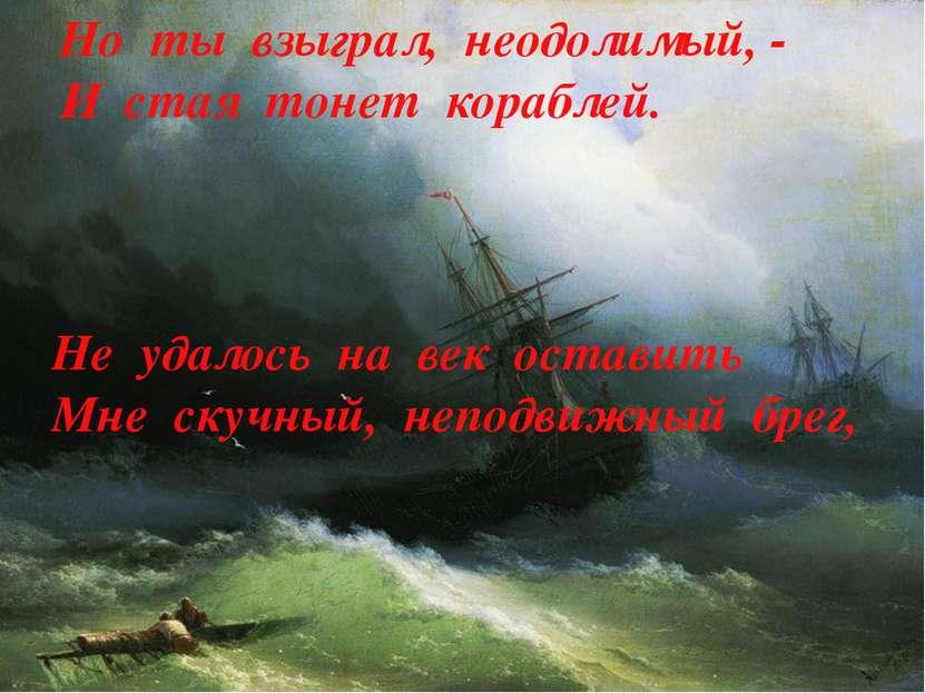 Но ты взыграл, неодолимый, - И стая тонет кораблей. Не удалось на век оставит...