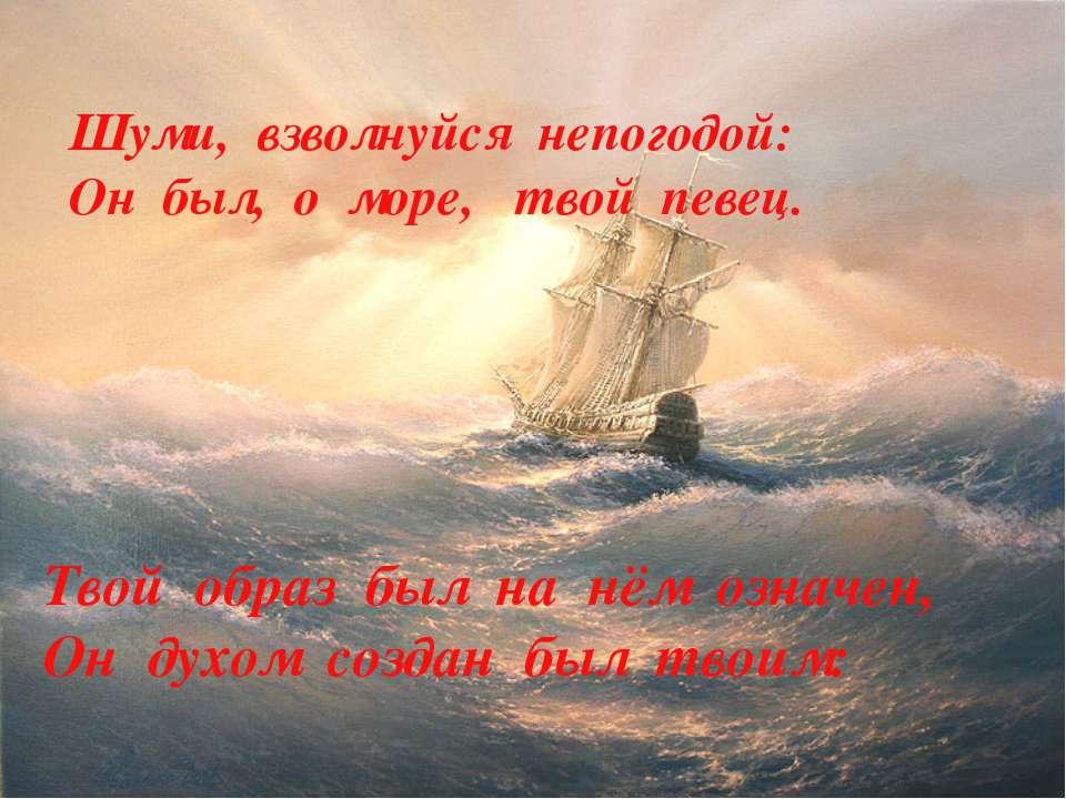 Твой образ был на нём означен, Он духом создан был твоим: Шуми, взволнуйся не...