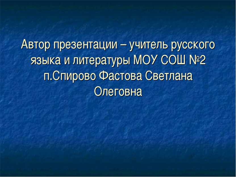 Автор презентации – учитель русского языка и литературы МОУ СОШ №2 п.Спирово ...