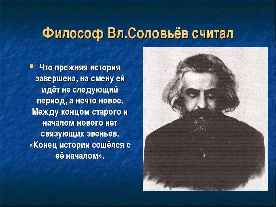 Философ Вл.Соловьёв считал Что прежняя история завершена, на смену ей идёт не...