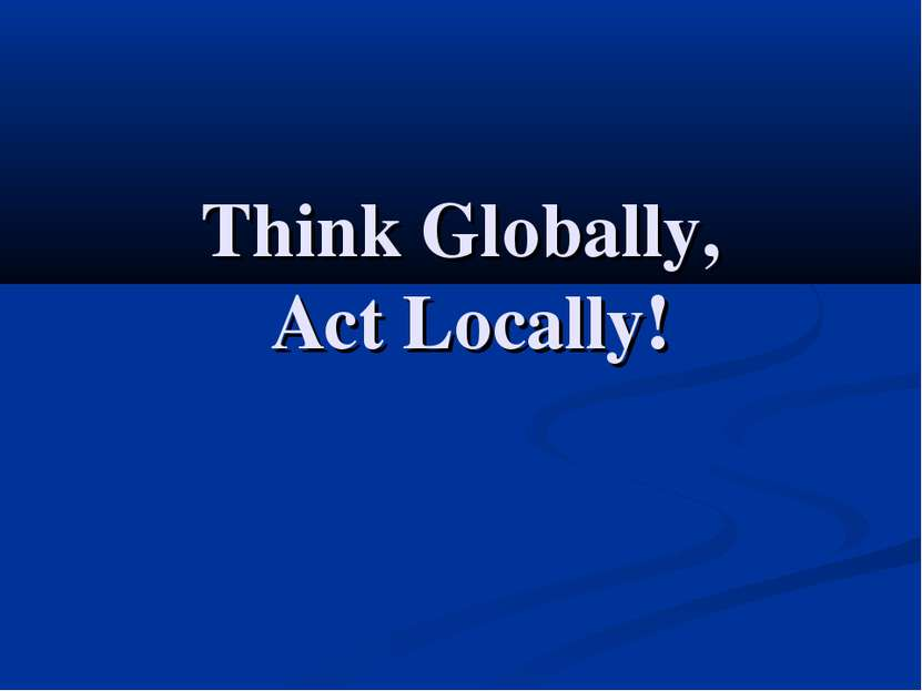 Think Globally, Act Locally!