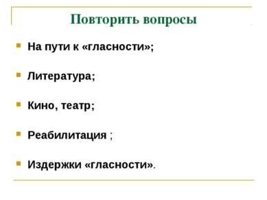 Повторить вопросы На пути к «гласности»; Литература; Кино, театр; Реабилитаци...