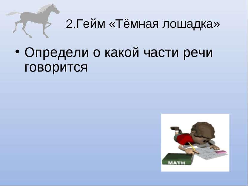 2.Гейм «Тёмная лошадка» Определи о какой части речи говорится