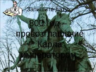 Запишите дату: 800 год – провозглашение Карла императором.