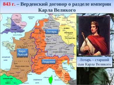 843 г. – Верденский договор о разделе империи Карла Великого Лотарь – старший...