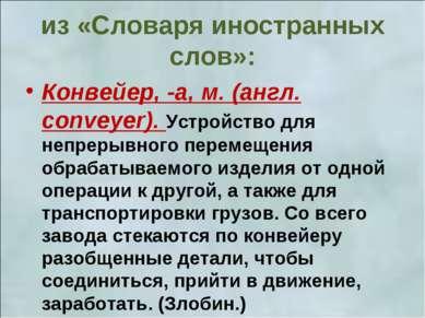 из «Словаря иностранных слов»: Конвейер, -а, м. (англ. conveyer). Устройство ...