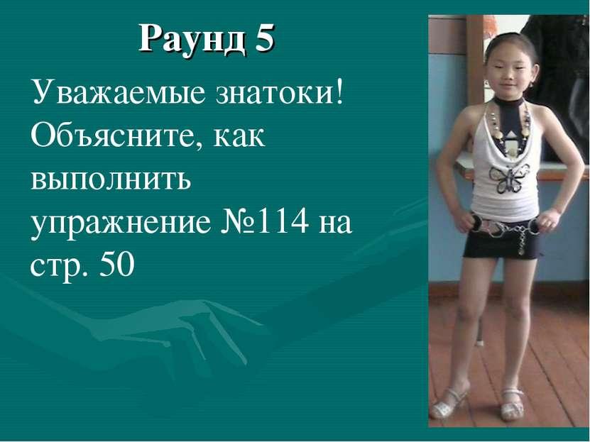 Раунд 5 Уважаемые знатоки! Объясните, как выполнить упражнение №114 на стр. 50