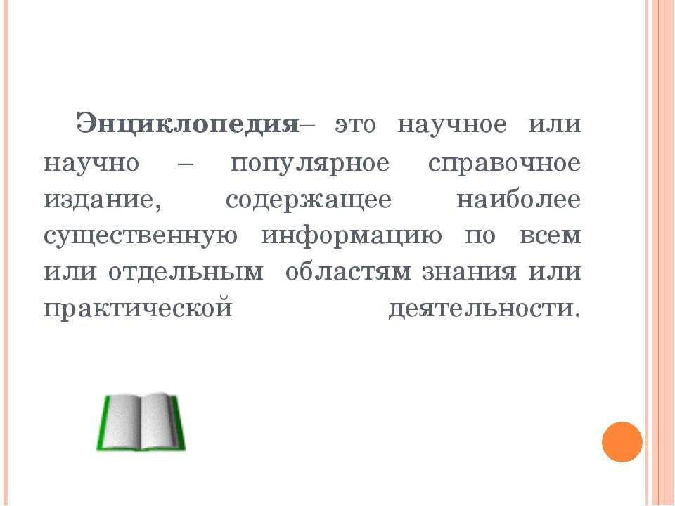 Энциклопедия– это научное или научно – популярное справочное издание, содержа...