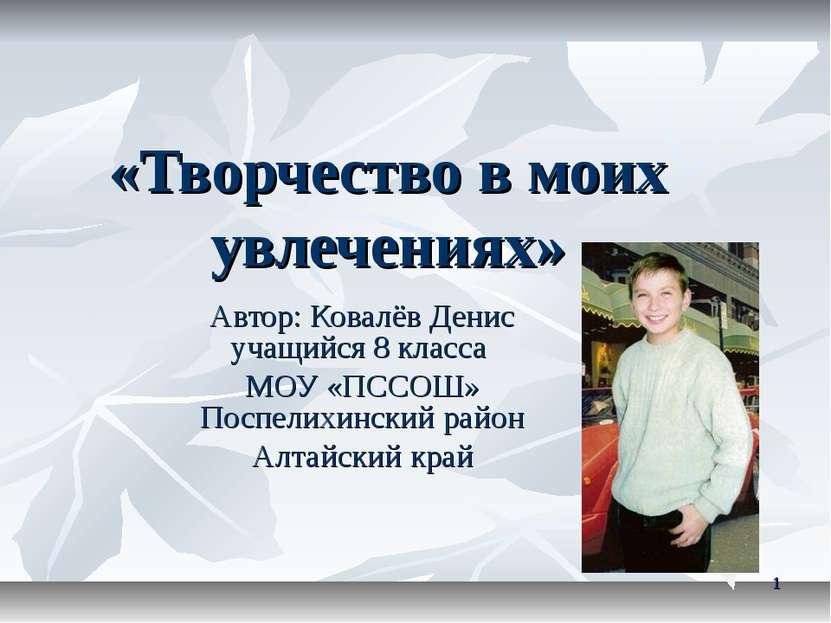 «Творчество в моих увлечениях» Автор: Ковалёв Денис учащийся 8 класса МОУ «ПС...
