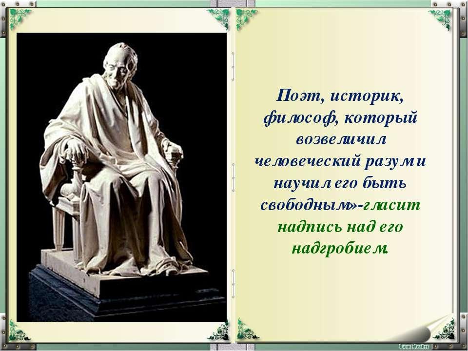 Поэт, историк, философ, который возвеличил человеческий разум и научил его бы...