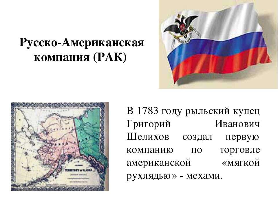 Русско-Американская компания (РАК) В 1783 году рыльский купец Григорий Иванов...