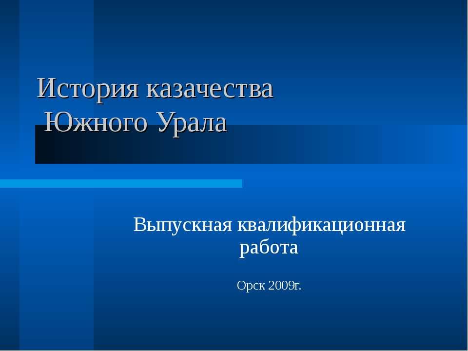 История казачества Южного Урала Выпускная квалификационная работа Орск 2009г.