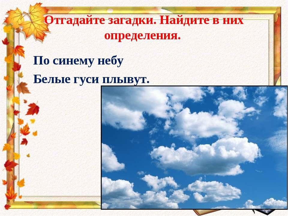 Отгадайте загадки. Найдите в них определения. По синему небу Белые гуси плывут.