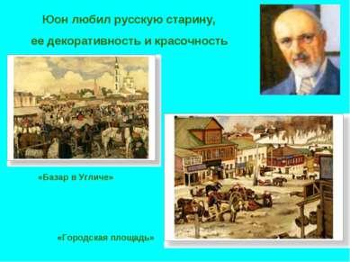 Юон любил русскую старину, ее декоративность и красочность «Базар в Угличе» «...