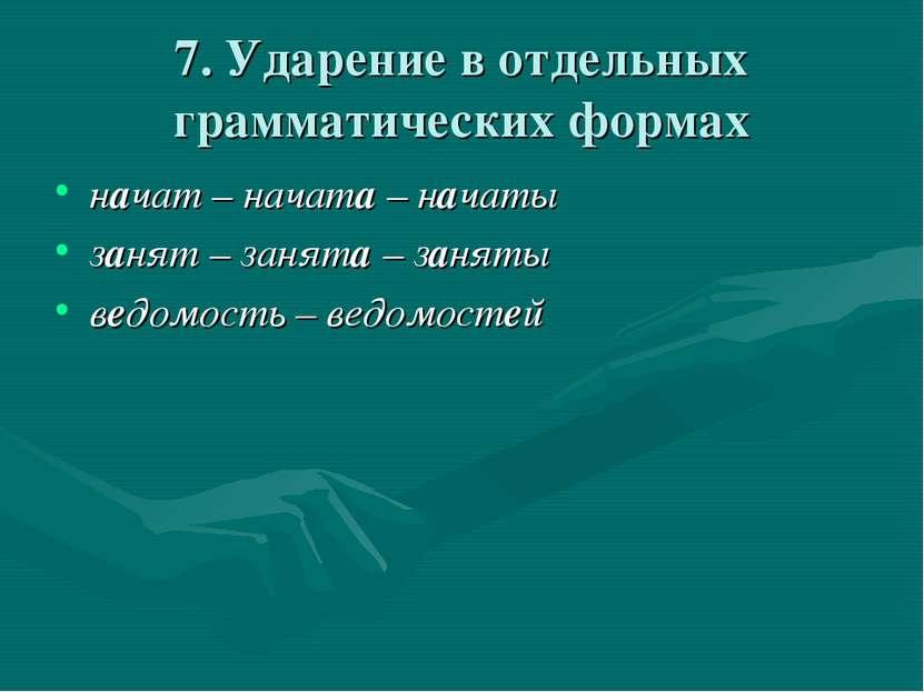 7. Ударение в отдельных грамматических формах начат – начата – начаты занят –...