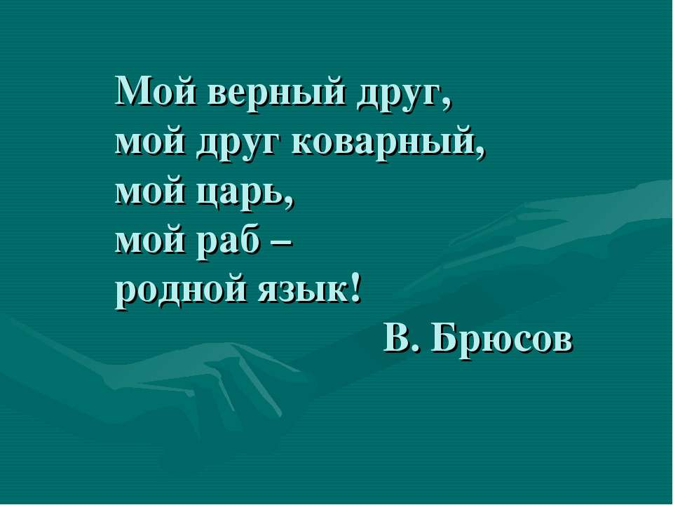 Мой верный друг, мой друг коварный, мой царь, мой раб – родной язык! В. Брюсов