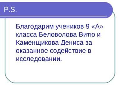 P.S. Благодарим учеников 9 «А» класса Беловолова Витю и Каменщикова Дениса за...