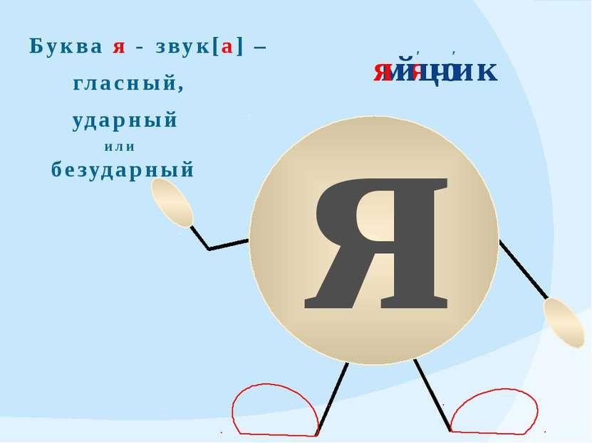 я ' мячик Буква я - звук[а] – гласный, ударный или безударный яйцо '