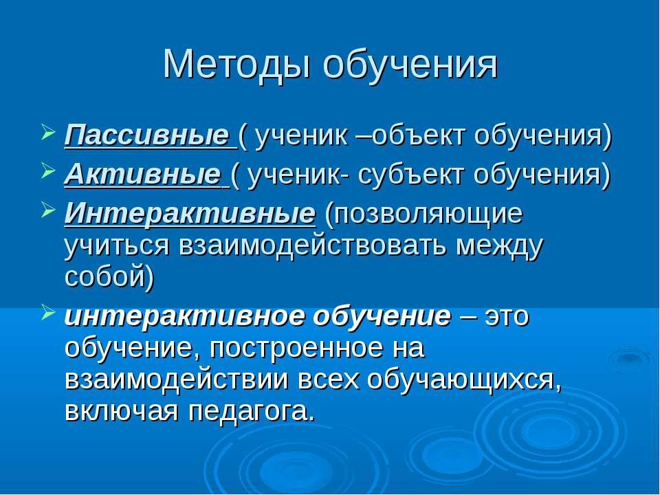 Методы обучения Пассивные ( ученик –объект обучения) Активные ( ученик- субъе...