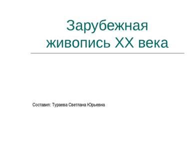 Зарубежная живопись XX века Составил: Тураева Светлана Юрьевна