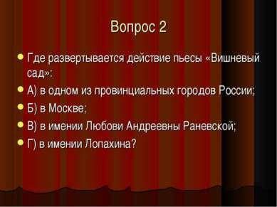 Вопрос 2 Где развертывается действие пьесы «Вишневый сад»: А) в одном из пров...