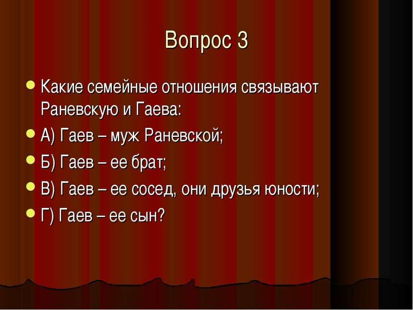 Вопрос 3 Какие семейные отношения связывают Раневскую и Гаева: А) Гаев – муж ...