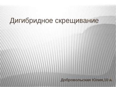 Дигибридное скрещивание Добровольская Юлия,10 а.