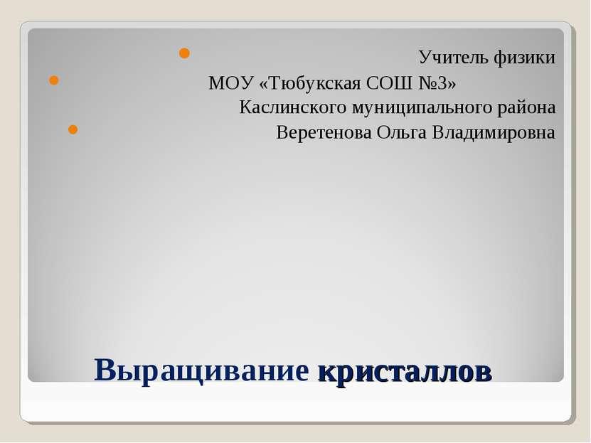 Выращивание кристаллов Учитель физики МОУ «Тюбукская СОШ №3» Каслинского муни...