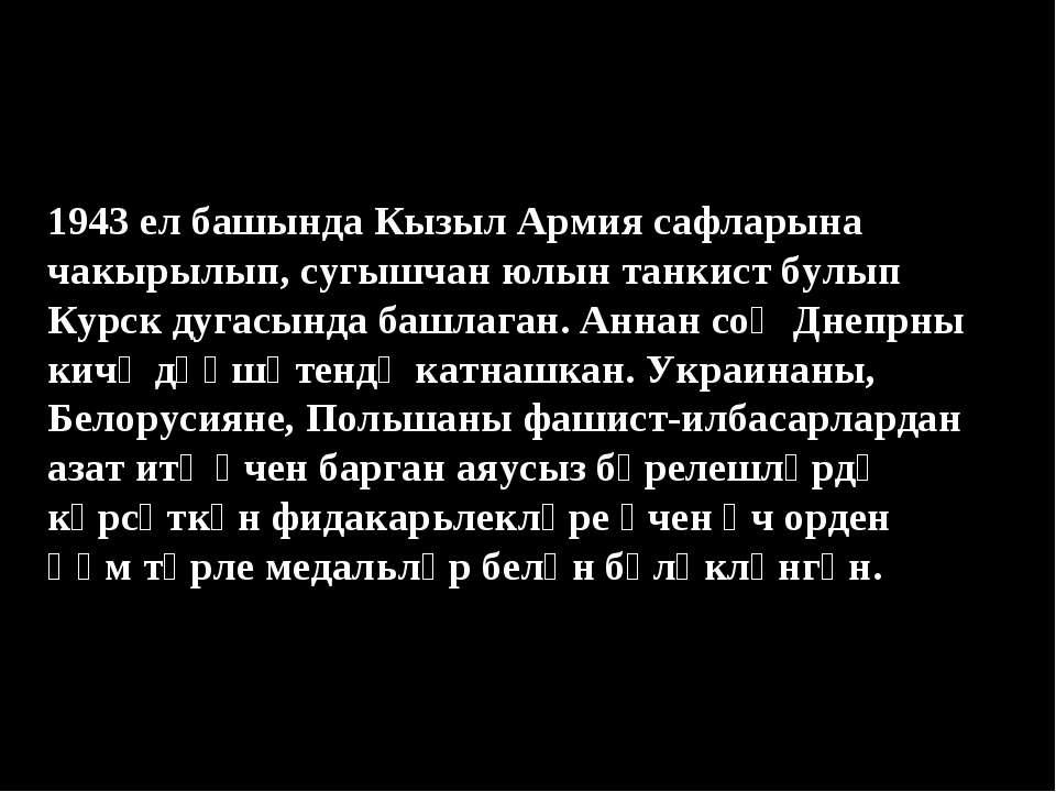 1943 ел башында Кызыл Армия сафларына чакырылып, сугышчан юлын танкист булып ...
