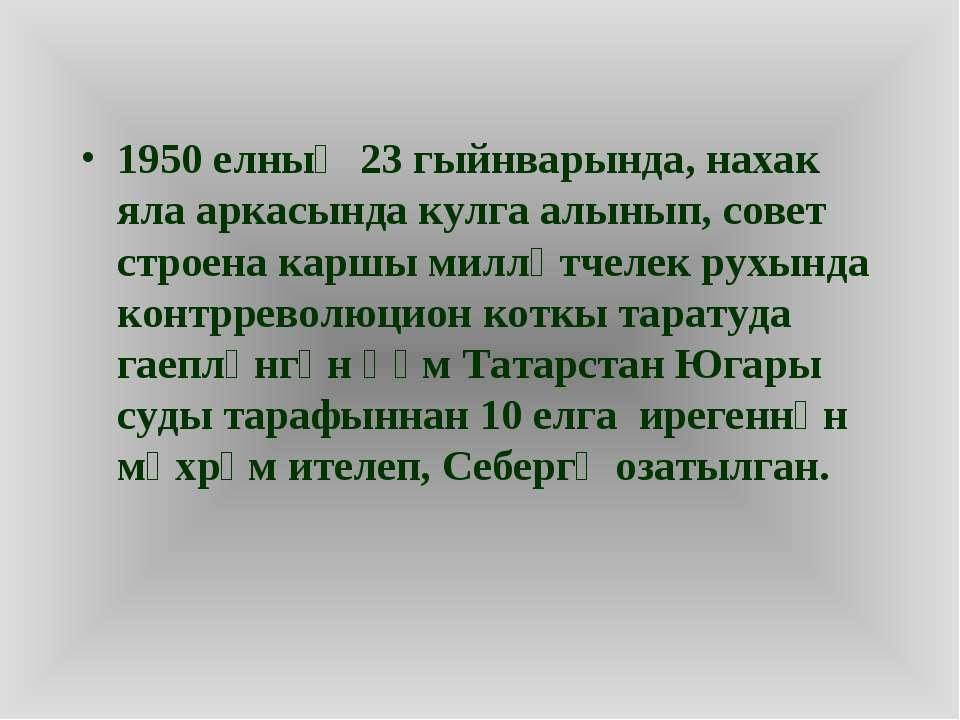 1950 елның 23 гыйнварында, нахак яла аркасында кулга алынып, совет строена ка...