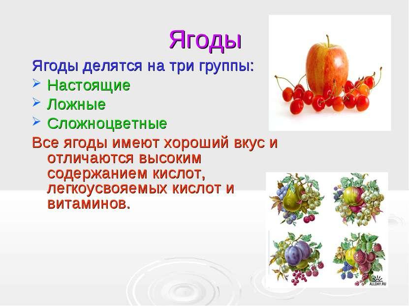 Ягоды Ягоды делятся на три группы: Настоящие Ложные Сложноцветные Все ягоды и...
