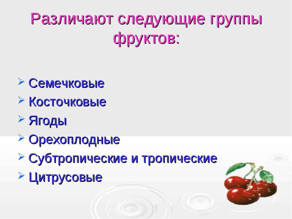 Различают следующие группы фруктов: Семечковые Косточковые Ягоды Орехоплодные...