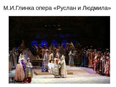 М.И.Глинка опера «Руслан и Людмила»