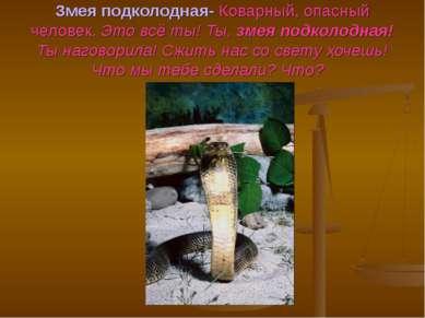 Змея подколодная- Коварный, опасный человек. Это всё ты! Ты, змея подколодная...