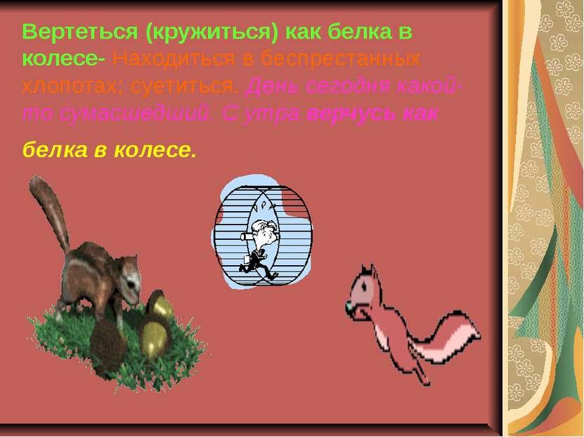 Вертеться (кружиться) как белка в колесе- Находиться в беспрестанных хлопотах...