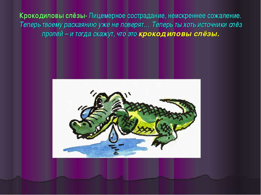 Крокодиловы слёзы- Лицемерное сострадание, неискреннее сожаление. Теперь твое...