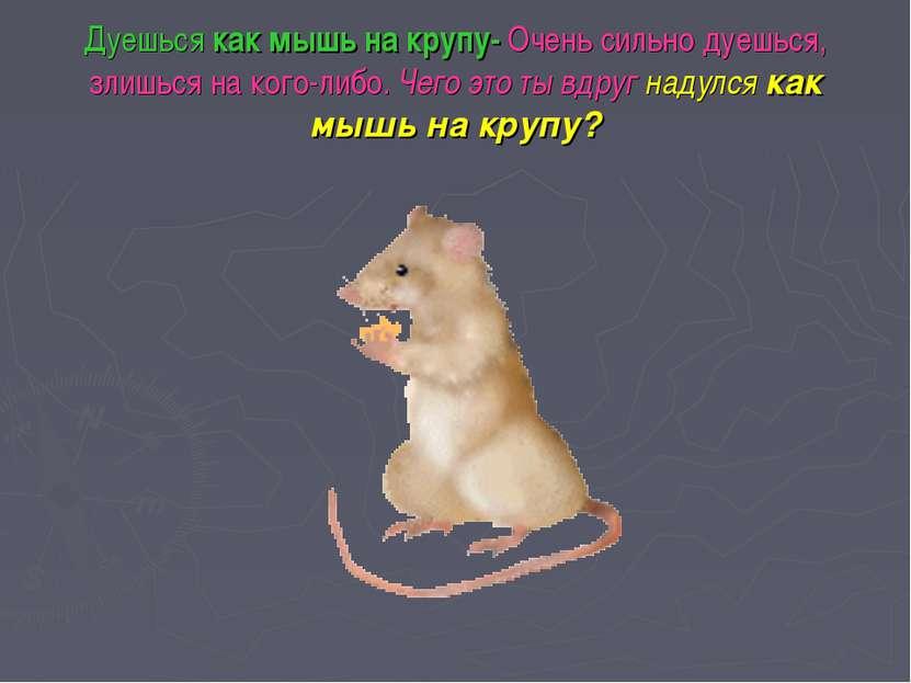 Дуешься как мышь на крупу- Очень сильно дуешься, злишься на кого-либо. Чего э...