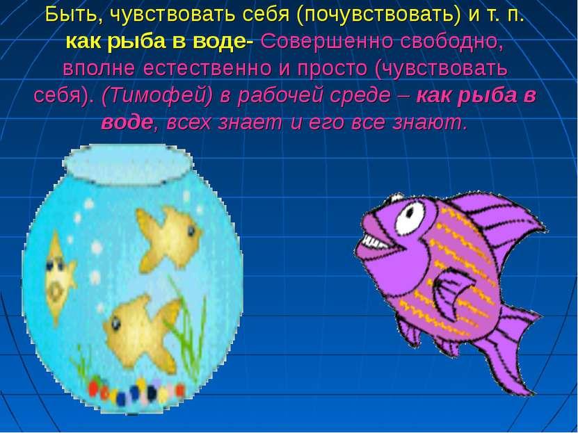Быть, чувствовать себя (почувствовать) и т. п. как рыба в воде- Совершенно св...