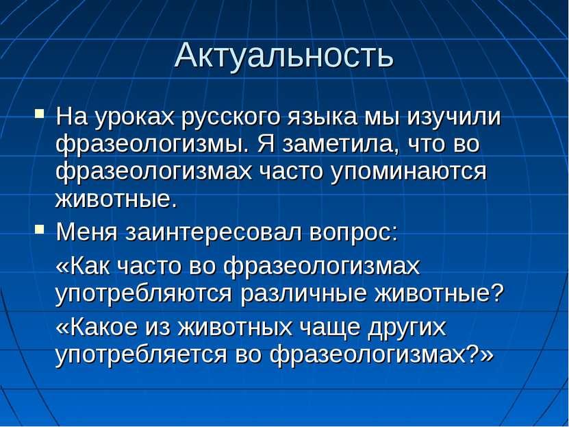 Актуальность На уроках русского языка мы изучили фразеологизмы. Я заметила, ч...
