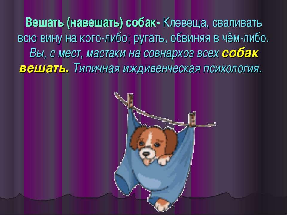 Вешать (навешать) собак- Клевеща, сваливать всю вину на кого-либо; ругать, об...