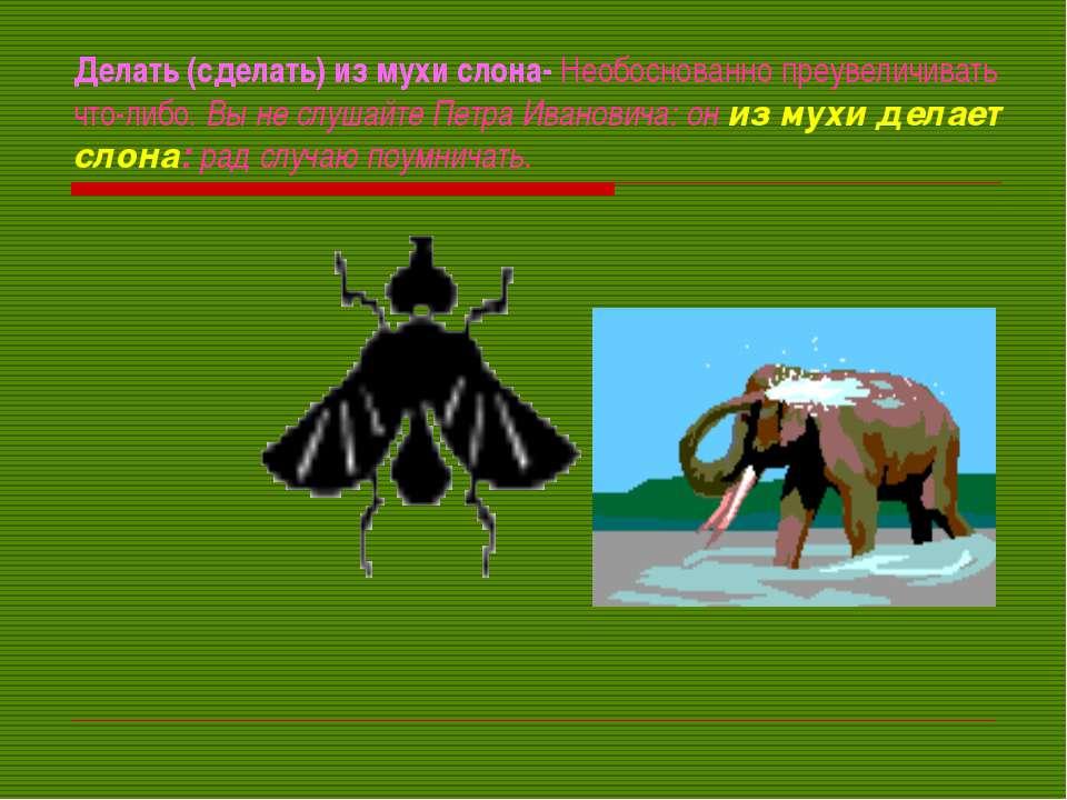 Делать (сделать) из мухи слона- Необоснованно преувеличивать что-либо. Вы не ...