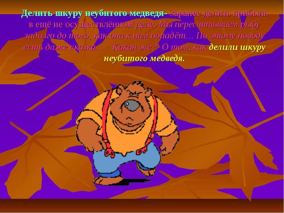 Делить шкуру неубитого медведя- Заранее делить прибыль в ещё не осуществлённо...