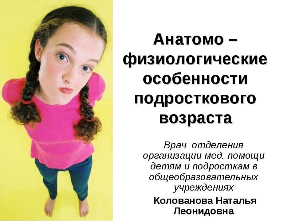 Анатомо – физиологические особенности подросткового возраста Врач отделения о...