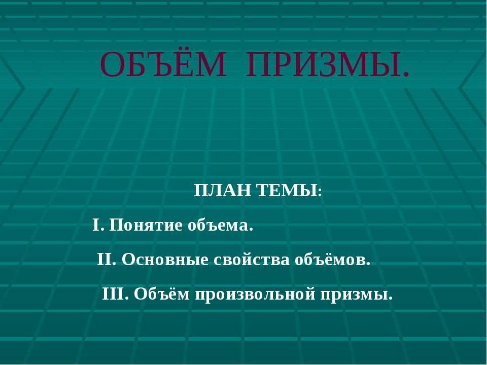 ОБЪЁМ ПРИЗМЫ. ПЛАН ТЕМЫ: I. Понятие объема. II. Основные свойства объёмов. II...