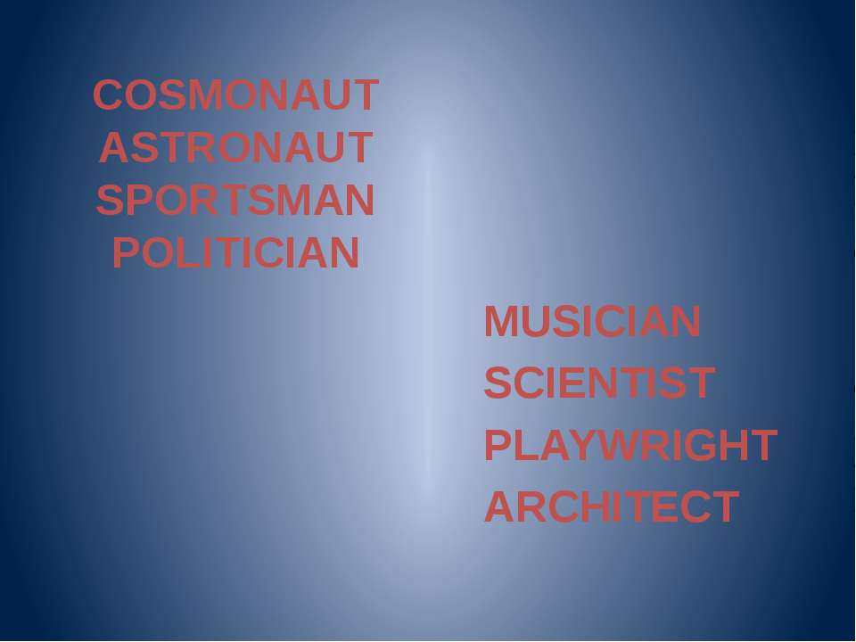 COSMONAUT ASTRONAUT SPORTSMAN POLITICIAN MUSICIAN SCIENTIST PLAYWRIGHT ARCHITECT