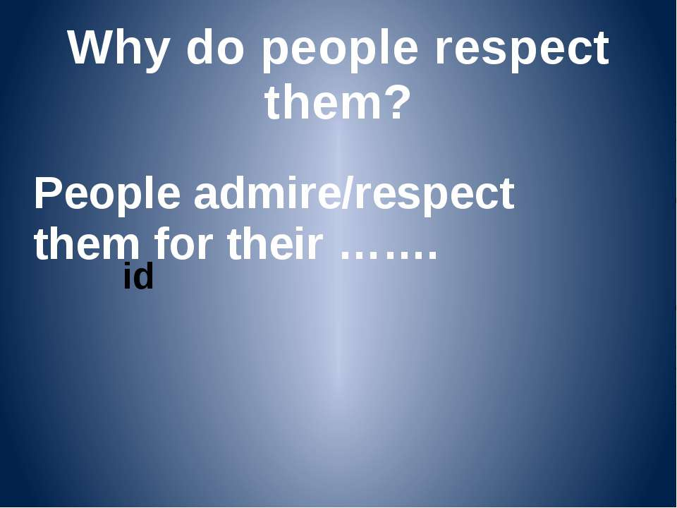 Why do people respect them? People admire/respect them for their …….